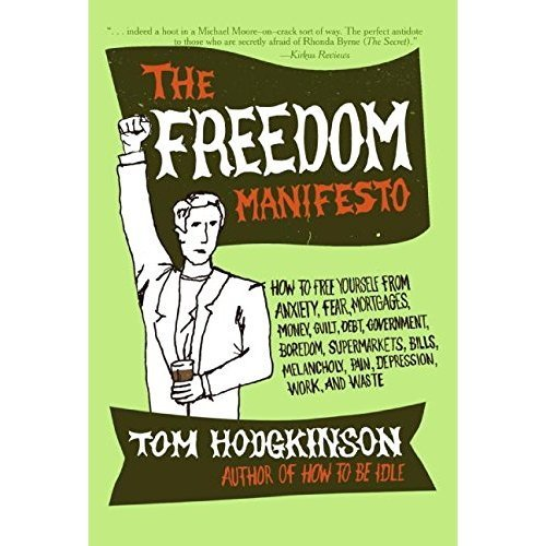 The Freedom Manifesto: How to Free Yourself from Anxiety, Fear, Mortgages, Money, Guilt, Debt, Government, Boredom, Supermarkets, Bills,...