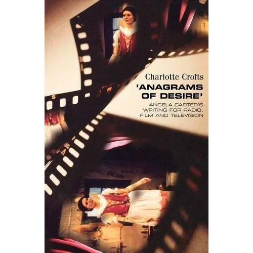 Anagrams of Desire: Angela Carter's Writing for Radio, Film, and Television