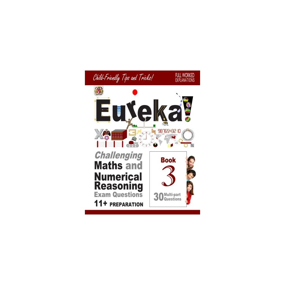 11+ Maths and Numerical Reasoning: Eureka! Challenging Exam Questions with  full step-by-step methods, tips and tricks: Volume 3 (Eureka!