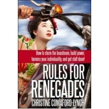 Rules for Renegades: How to Storm the Boardroom, Build Power, Harness Your Individuality and Get Stuff Done!